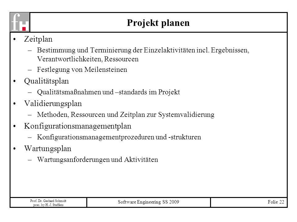 Prof. Dr. Gerhard Schmidt pres. by H.-J. Steffens Software Engineering SS 2009Folie 22 Projekt planen Zeitplan –Bestimmung und Terminierung der Einzel