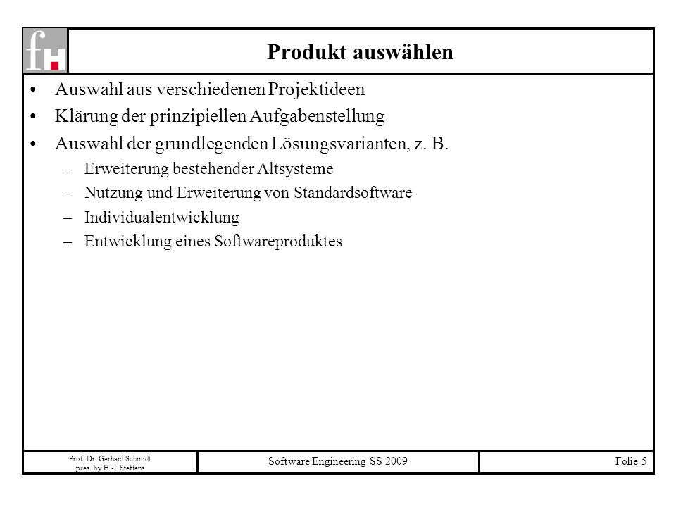 Prof. Dr. Gerhard Schmidt pres. by H.-J. Steffens Software Engineering SS 2009Folie 5 Produkt auswählen Auswahl aus verschiedenen Projektideen Klärung