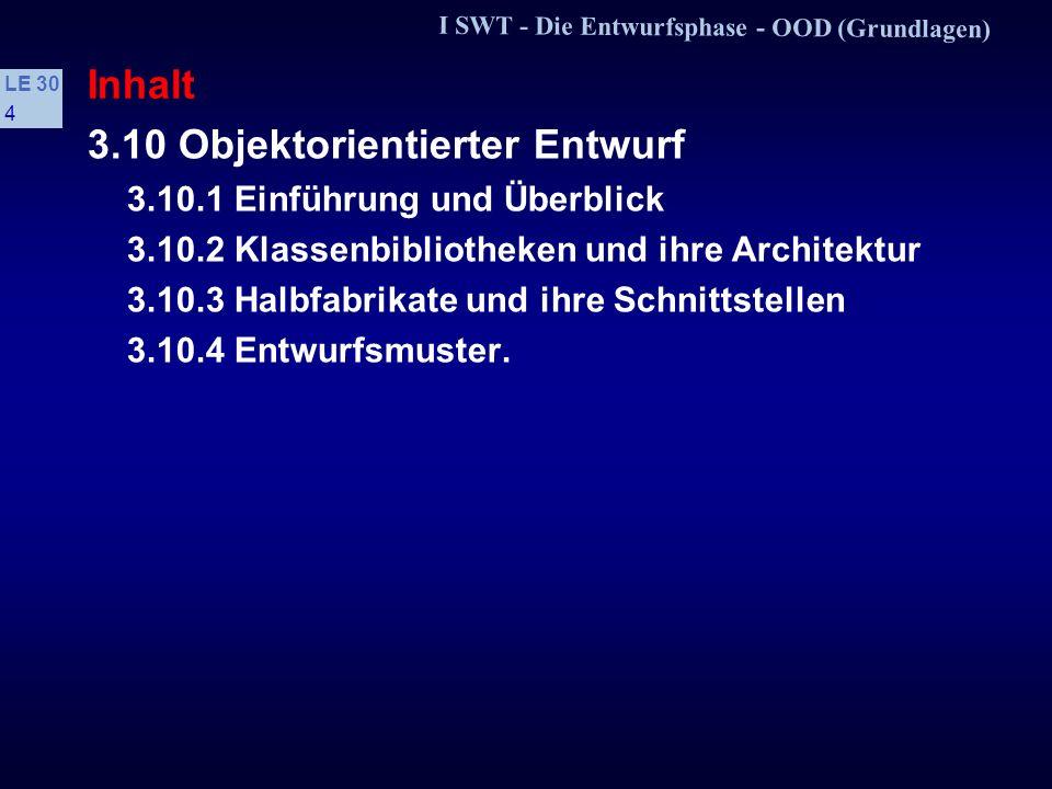 I SWT - Die Entwurfsphase - OOD (Grundlagen) LE 30 4 Inhalt 3.10 Objektorientierter Entwurf 3.10.1 Einführung und Überblick 3.10.2 Klassenbibliotheken und ihre Architektur 3.10.3 Halbfabrikate und ihre Schnittstellen 3.10.4 Entwurfsmuster.