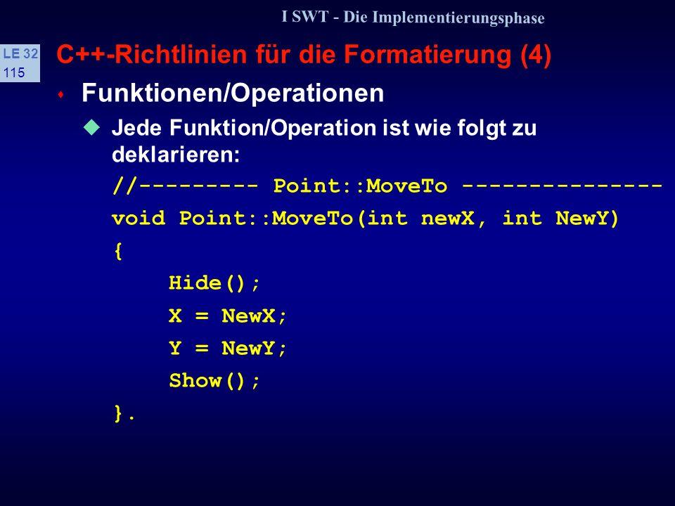 I SWT - Die Implementierungsphase LE 32 114 C++-Richtlinien für die Formatierung (3) s Einrücken und Klammern von Strukturen Bei allen Kontrollstrukturen gilt eine Einrücktiefe von 4 Leerzeichen Läßt Platz für aussagefähige Bezeichner, z.B.