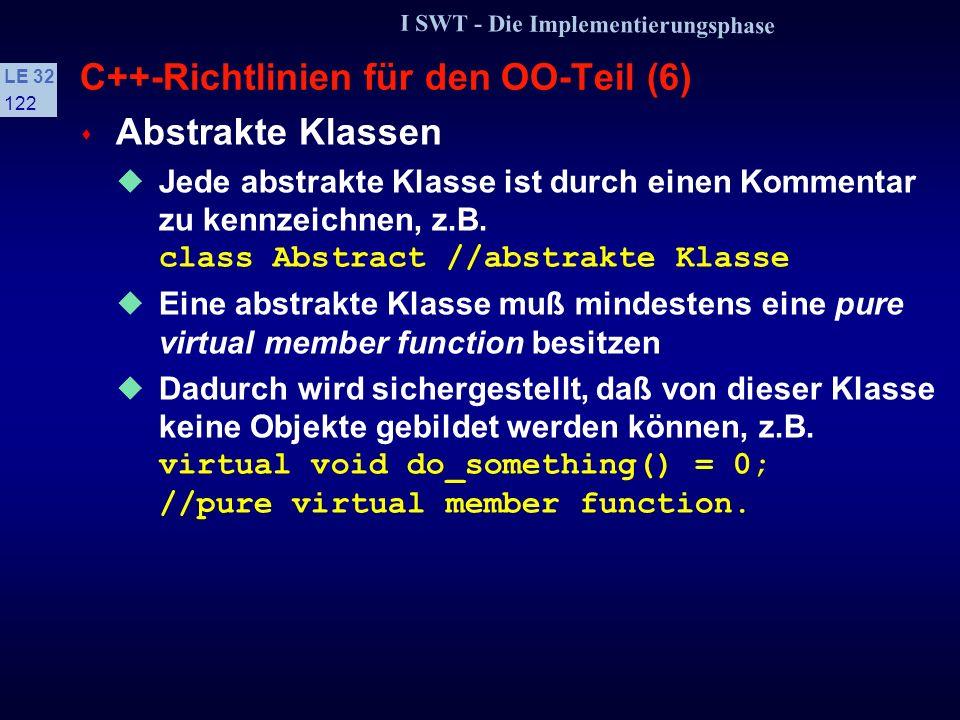 I SWT - Die Implementierungsphase LE 32 121 C++-Richtlinien für den OO-Teil (5) class B class D: public B {public: virtual ~B(); virtual ~D();... }; D
