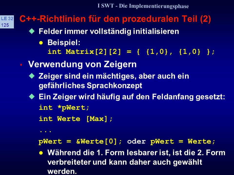 I SWT - Die Implementierungsphase LE 32 124 C++-Richtlinien für den prozeduralen Teil (1) s Ein-/Ausgabe in C++ Bei Ein-/Ausgabefunktionen sind grundsätzlich die Routinen der iostream-Bibliothek zu verwenden Die entsprechenden C-Routinen sind weder typsicher noch erlauben sie die Integration benutzerdefinierter Klassen in das E/A-System s Verwendung von Feldern (arrays) Zugriff über Feldname & Index Liste[Index] ist besser lesbar, als Zeigerzugriff *(Liste + Index) Zeigerzugriff ist bei mehrdimensionalen Feldern effizienter, jedoch nur marginal Wichtiger ist die bessere Lesbarkeit und die einfachere Indexüberprüfung beim Indexzugriff.