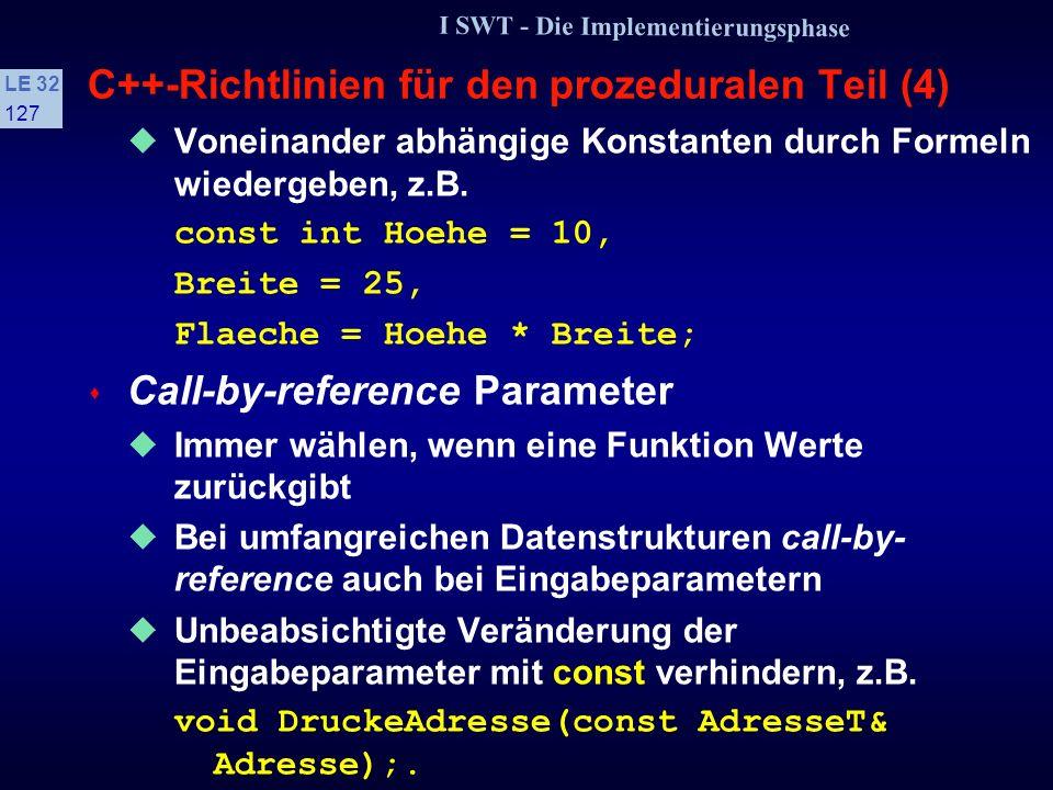 I SWT - Die Implementierungsphase LE 32 126 C++-Richtlinien für den prozeduralen Teil (3) s Variablendeklaration Variablen sind zu Beginn eines Blocks zu vereinbaren Laufvariablen sind immer im Initialsierungsteil zu deklarieren for int (i=0; i < 10; i++) {}; s Verwendung von Konstanten Offenkundige Konstanten sind als Konstanten zu definieren, z.B.