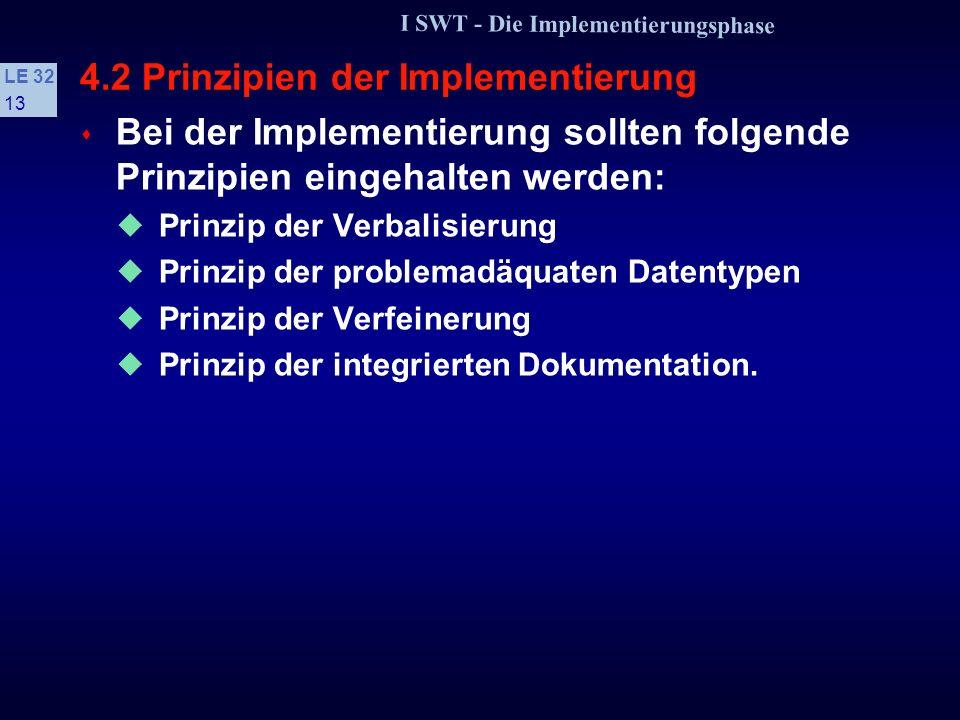 I SWT - Die Implementierungsphase LE 32 12 4.1 Einführung und Überblick s Basiskonzepte zur Implementierung der Systemkomponenten: Kontrollstrukturen nur »lineare Kontrollstrukturen« »Strukturiertes Programmieren i.