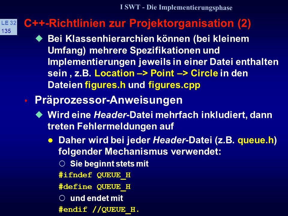 I SWT - Die Implementierungsphase LE 32 134 C++-Richtlinien zur Projektorganisation (1) s Projektverwaltung Spezifikation und Implementierung auf 2 Dateien aufteilen, um das Geheimnisprinzip zu realisieren Beispiel: Spezifikation in die Datei counter.h (Header-Datei) Implementierung in die Datei counter.cpp // counter.h //counter.cpp class Counter #include counter.h {{ //––– Konstruktor–––– public: Counter::Counter() Counter(); {...} void up(); protected: //––– Counter::up –––– int count; void up() }; {...}.