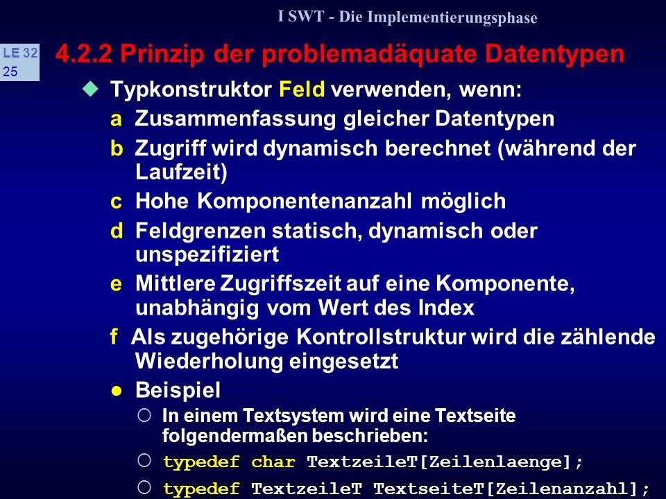 I SWT - Die Implementierungsphase LE 32 24 4.2.2 Prinzip der problemadäquate Datentypen Beispiele enum FamilienstandT {ledig, verheiratet, geschieden, verwitwet}; enum GeschlechtT {weiblich, maennlich}; enum AmpelT {rot, gruen, gelb}; enum SteuerschluesselT {ohne_Steuer, Vorsteuer, halbe_MwSt,volle_MwSt}; enum WeinpraedikateT {Kabinett, Spaetlese, Auslese, Beerenauslese, Trockenbeerenauslese}; enum BauteiltypT {R, L, C, U, I}; n.