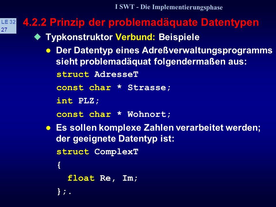 I SWT - Die Implementierungsphase LE 32 26 4.2.2 Prinzip der problemadäquate Datentypen Typkonstruktor Verbund verwenden, wenn: a Zusammenfassung logischer Daten mit unterschiedlichen Typen b Zugriff wird statisch berechnet (zur Übersetzungszeit) c Anzahl der Komponenten ist immer fest d Jede Komponente ist einzeln benannt, daher ist der Umfang begrenzt e Kurze Zugriffszeit auf Komponente erwünscht f Bei varianten Verbunden ist die Mehrfach- auswahl die geeignete Kontrollstruktur.