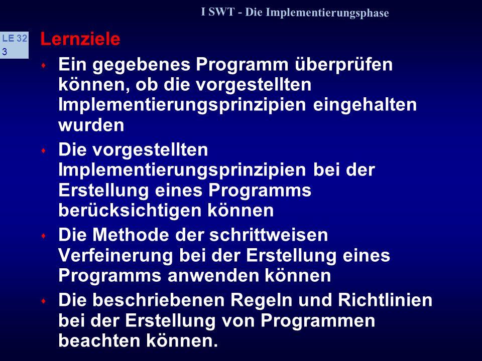 I SWT - Die Implementierungsphase LE 32 3 Lernziele s Ein gegebenes Programm überprüfen können, ob die vorgestellten Implementierungsprinzipien eingehalten wurden s Die vorgestellten Implementierungsprinzipien bei der Erstellung eines Programms berücksichtigen können s Die Methode der schrittweisen Verfeinerung bei der Erstellung eines Programms anwenden können s Die beschriebenen Regeln und Richtlinien bei der Erstellung von Programmen beachten können.