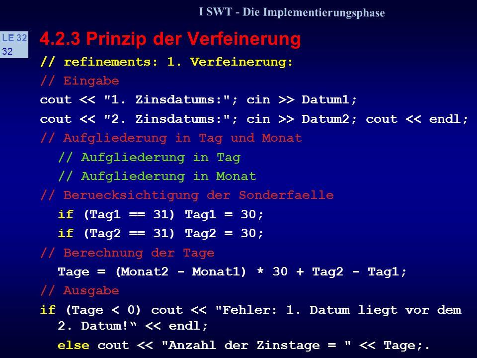 I SWT - Die Implementierungsphase LE 32 31 4.2.3 Prinzip der Verfeinerung Ein Algorithmus soll aus zwei eingegebenen Daten die Anzahl der Zinstage berechnen: void berechneZinstage() { int Datum1, Datum2; // Eingabedaten, Form TTMM int Tage; // Ausgabedaten // Voraussetzung:Daten liegen innerhalb eines Jahres // Algorithmus ------------------------------------- // Eingabe // Aufgliederung in Tag und Monat // Beruecksichtigung der Sonderfaelle // Berechnung der Tage // Ausgabe }.