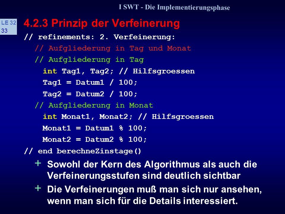 I SWT - Die Implementierungsphase LE 32 32 4.2.3 Prinzip der Verfeinerung // refinements: 1. Verfeinerung: // Eingabe cout > Datum1; cout > Datum2; co