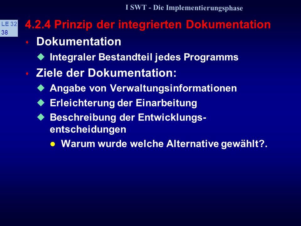 I SWT - Die Implementierungsphase LE 32 37 4.2.3 Prinzip der Verfeinerung s Vorteile + Der Entwicklungsprozeß ist im Quellprogramm dokumentiert + Leichtere und schnellere Einarbeitung in ein Programm + Die Details können zunächst übergangen werden + Die Entwicklungsentscheidungen können besser nachvollzogen werden + Die oberen Verfeinerungsschichten können in natürlicher Sprache formuliert werden + Ein Programm wird zweidimensional strukturiert: sowohl durch Kontrollstrukturen als auch durch Verfeinerungsschichten.