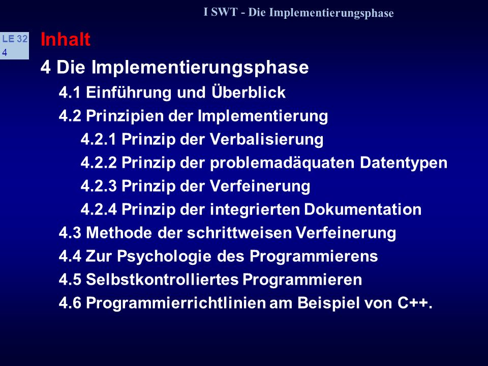 I SWT - Die Implementierungsphase LE 32 4 Inhalt 4 Die Implementierungsphase 4.1 Einführung und Überblick 4.2 Prinzipien der Implementierung 4.2.1 Prinzip der Verbalisierung 4.2.2 Prinzip der problemadäquaten Datentypen 4.2.3 Prinzip der Verfeinerung 4.2.4 Prinzip der integrierten Dokumentation 4.3 Methode der schrittweisen Verfeinerung 4.4 Zur Psychologie des Programmierens 4.5 Selbstkontrolliertes Programmieren 4.6 Programmierrichtlinien am Beispiel von C++.