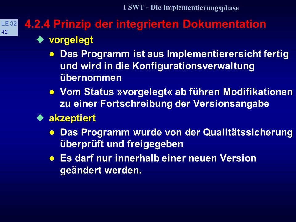 I SWT - Die Implementierungsphase LE 32 41 4.2.4 Prinzip der integrierten Dokumentation s Bearbeitungszustände (V-Modell) geplant Ein neues Programm enthält die Versionsnummer 1.0 und den Status »geplant« in Bearbeitung Das Programm befindet sich im privaten Entwicklungsbereich des Implementierers oder unter seiner Kontrolle in der Produktbibliothek.