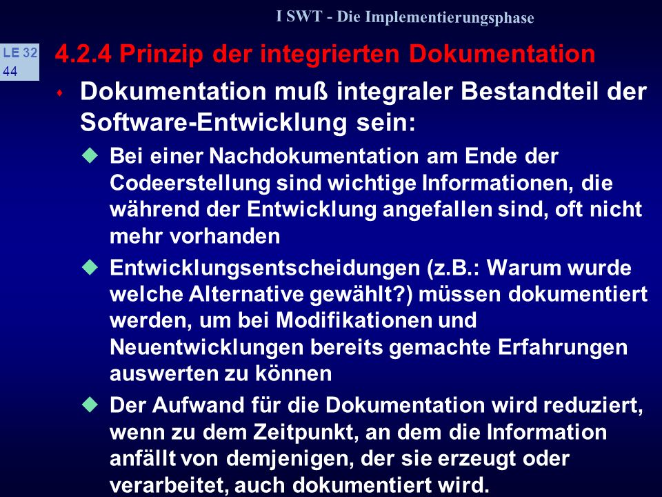 I SWT - Die Implementierungsphase LE 32 43 4.2.4 Prinzip der integrierten Dokumentation s Beispiel: Programmvorspann // Programmname: XYZ //**********