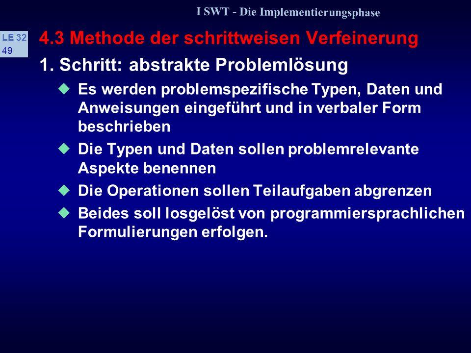 I SWT - Die Implementierungsphase LE 32 48 4.3 Methode der schrittweisen Verfeinerung Datentypen und Prozeduren: // Typ fuer Artikelnummern typedef unsigned short ArtikelNrT; typedef float DMarkT; // Typ fuer Deutsche Mark enum GebietT {BADEN, RHEINPFALZ, WUERTTEMBERG, FRANKEN, RHEINHESSEN, HESSISCHEBERGSTR, RHEINGAU, NAHE, MITTELRHEIN, MOSELSAARRUWER, AHR, AUSLAND}; const int ANZAHLGEBIETE = AUSLAND + 1 // Liste mit Umsatz in DM fuer jedes Anbaugebiet typedef DMarkT UmsatzlisteT[ANZAHLGEBIETE]; // Prozeduren void ErmittleWeinumsatz(int ArtikelNr, DMarkT &ViertelJahresUmsatz, GebietT &Anbaugebiet, bool &ArtikelNrBelegt); void UmsatzAltLesen(UmsatzlisteT &UListe); void UmsatzAltAktualisieren(UmsatzlisteT &UListe);.