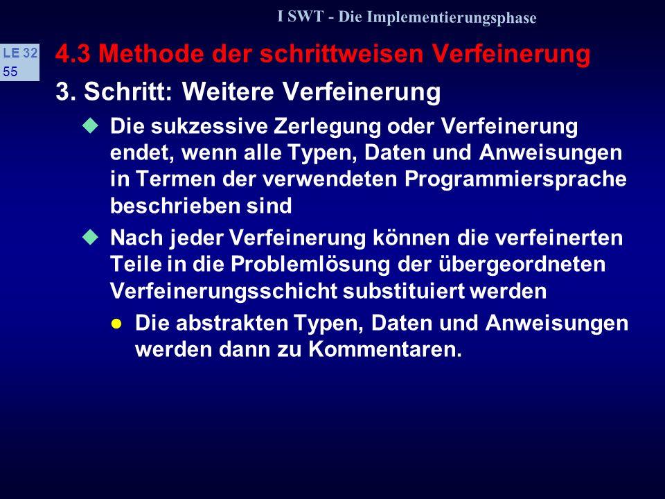 I SWT - Die Implementierungsphase LE 32 54 4.3 Methode der schrittweisen Verfeinerung // Umsatzstatistik Vorperiode durch neue ersetzen: (4) // Neue Werte in alte Liste eintragen (4a) // UmsatzAltAktualisieren(UmsatzListeAlt); (4b) // Druckaufbereitung und Ausgabe: (5) // Drucke Ueberschrift; (5a) // for alle Anbaugebiete do (5b) // Drucke(Anbaugebiet, Umsatz, Prozentabweichung).