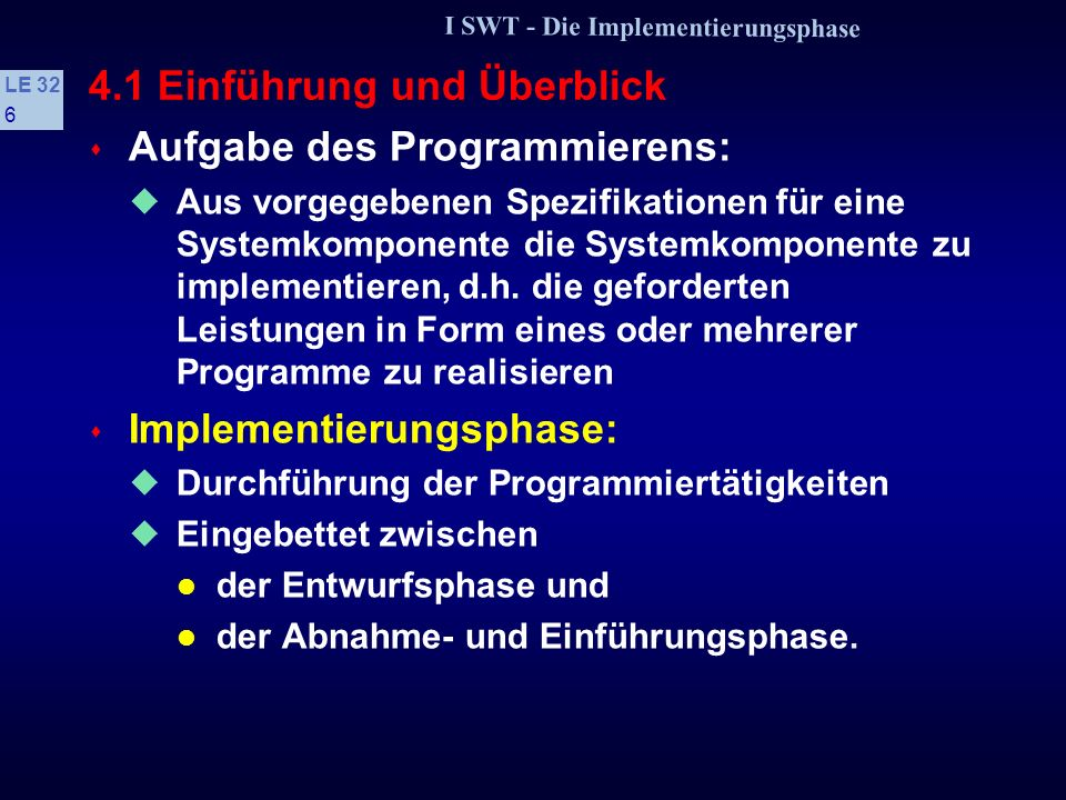 I SWT - Die Implementierungsphase LE 32 96 Regelkatalog zur Vermeidung von Fehlern (2) Das Programm und seine Teile gliedern in: Initialisierung, Eingabe, Verarbeitung, Ausgabe Verwendung linearer Kontrollstrukturen Sequenz, Auswahl, Wiederholung, Aufruf s Regeln gegen das Prägnanzprinzip Fehlerkontrolle durchführen Sorgfalt besonders bei Diskretisierung kontinuierlicher Größen Bei numerischen Programmen Maschinenarithmetik beachten.