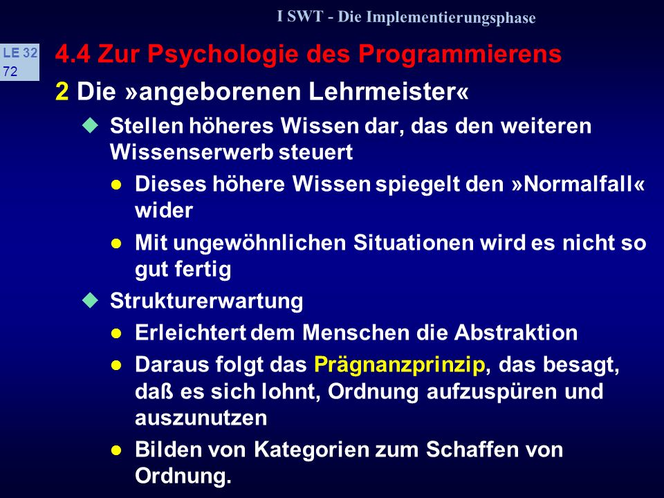 I SWT - Die Implementierungsphase LE 32 71 4.4 Zur Psychologie des Programmierens Sparsamkeits- bzw. Ökonomieprinzip Es kommt darauf an, ein Ziel mit