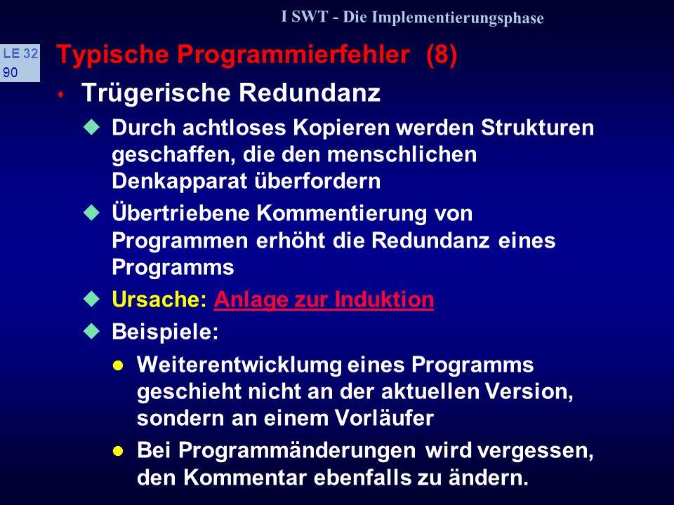 I SWT - Die Implementierungsphase LE 32 89 Typische Programmierfehler (7) s Wichtige Nebensachen Die Unterteilung von Programmen in sicherheitskritische und sicherheitsunkritische Teile, in eigentliches Programm und Kontrollausdrucke führt oft zur Vernachlässigung der »Nebensachen« Dadurch entstehen Programme mit »abgestufter Qualität«, wobei Fehler in den »Nebensachen« oft übersehen werden Ursache: PrägnanzprinzipPrägnanzprinzip Beispiel: Fehler bei der Plazierung von Kontrollausdrucken täuschen Fehler im Programm vor.