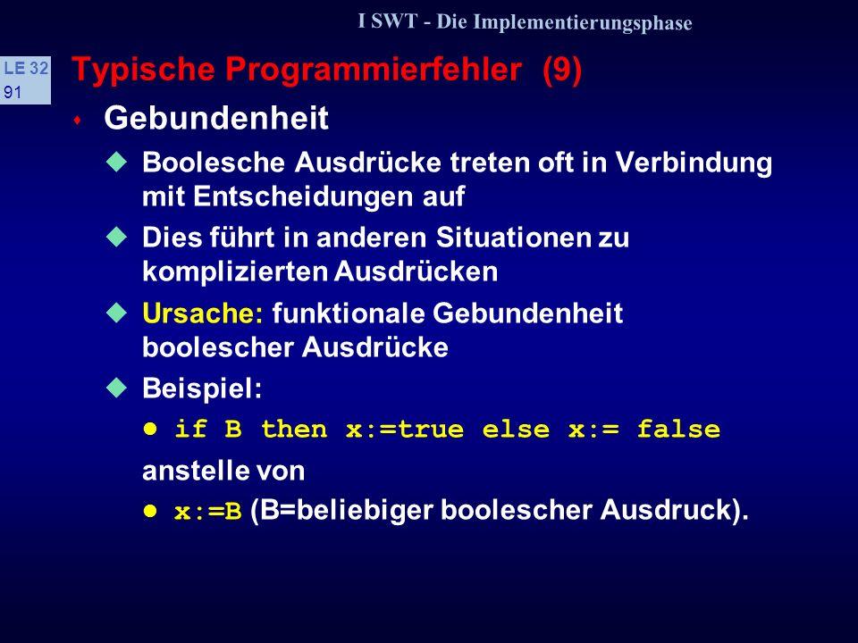 I SWT - Die Implementierungsphase LE 32 90 Typische Programmierfehler (8) s Trügerische Redundanz Durch achtloses Kopieren werden Strukturen geschaffe
