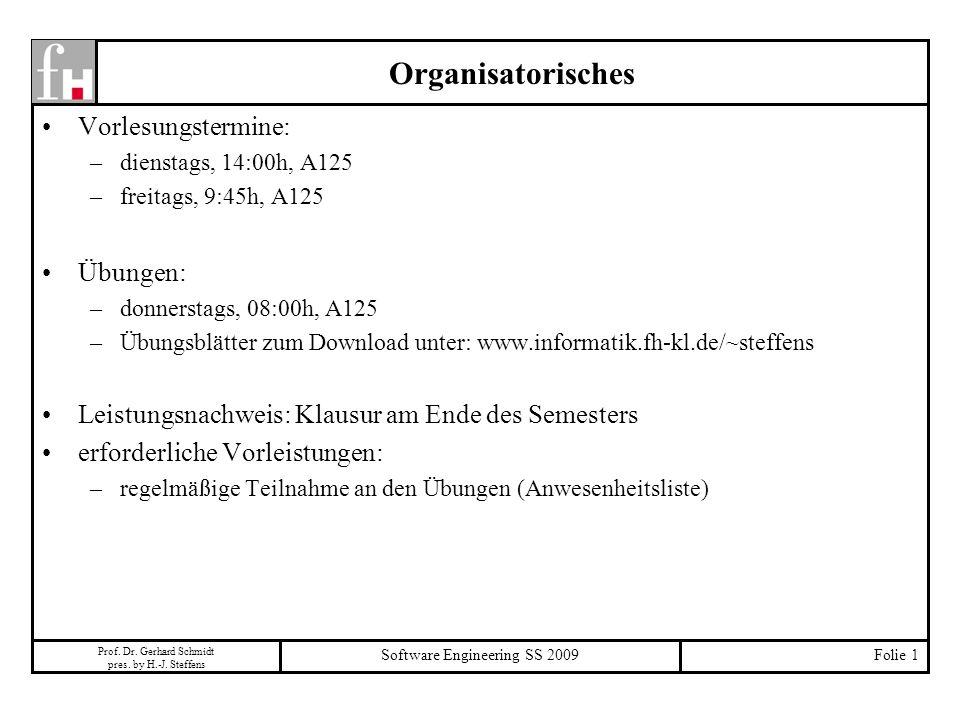 Prof. Dr. Gerhard Schmidt pres. by H.-J. Steffens Software Engineering SS 2009Folie 1 Organisatorisches Vorlesungstermine: –dienstags, 14:00h, A125 –f