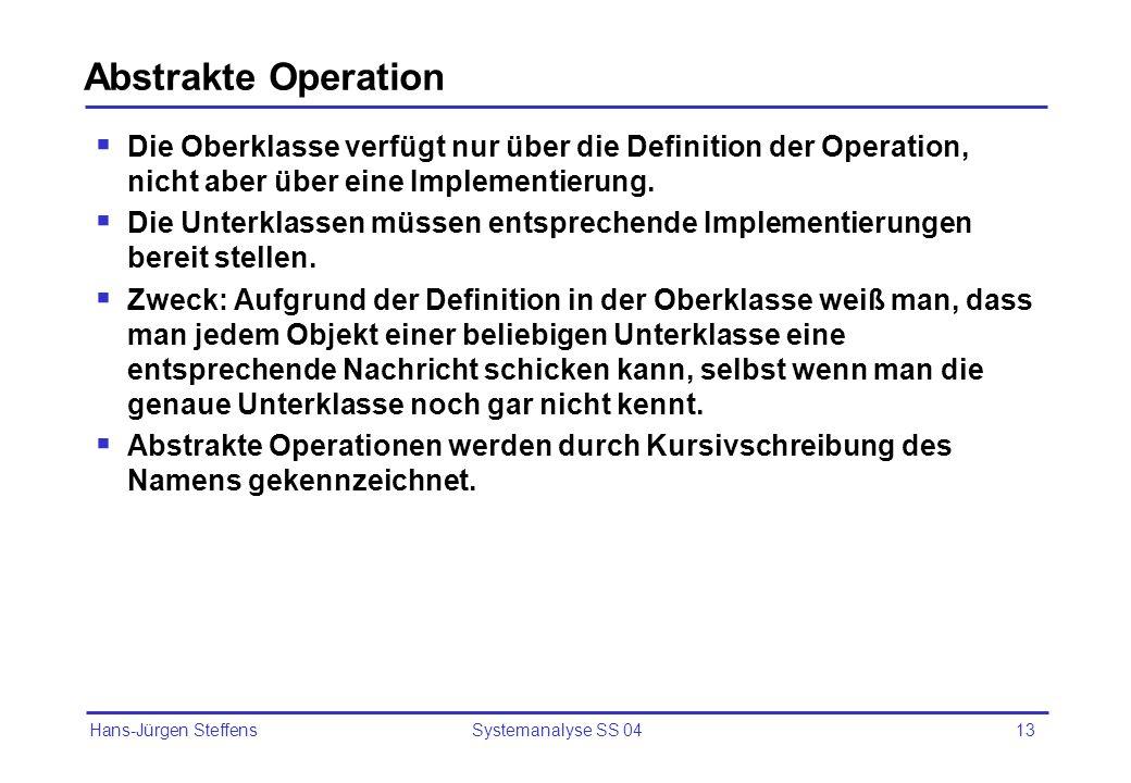 Hans-Jürgen Steffens Systemanalyse SS 0413 Abstrakte Operation Die Oberklasse verfügt nur über die Definition der Operation, nicht aber über eine Impl