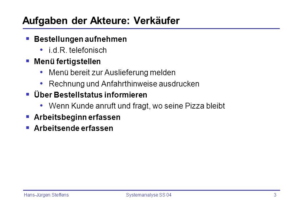 Hans-Jürgen Steffens Systemanalyse SS 043 Aufgaben der Akteure: Verkäufer Bestellungen aufnehmen i.d.R. telefonisch Menü fertigstellen Menü bereit zur