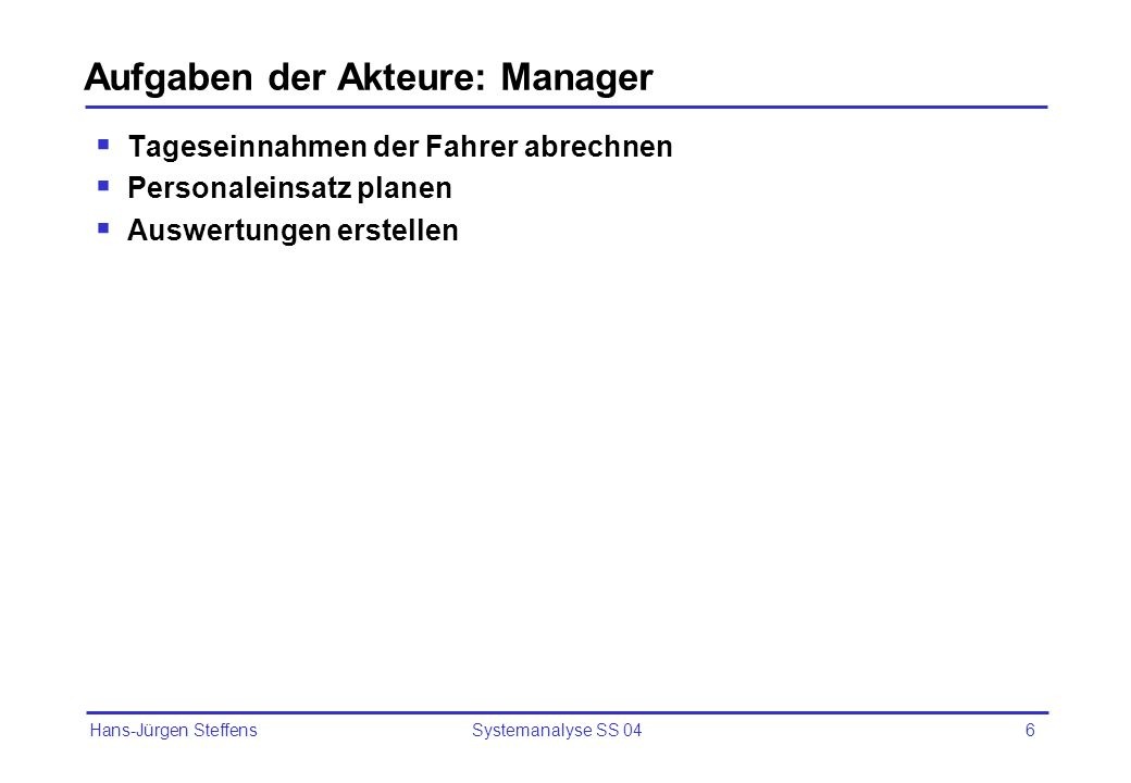 Hans-Jürgen Steffens Systemanalyse SS 046 Aufgaben der Akteure: Manager Tageseinnahmen der Fahrer abrechnen Personaleinsatz planen Auswertungen erstel