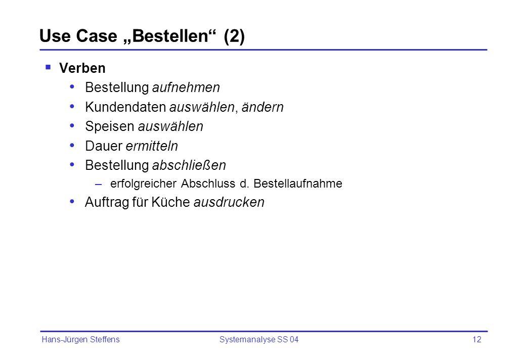 Hans-Jürgen Steffens Systemanalyse SS 0412 Use Case Bestellen (2) Verben Bestellung aufnehmen Kundendaten auswählen, ändern Speisen auswählen Dauer er