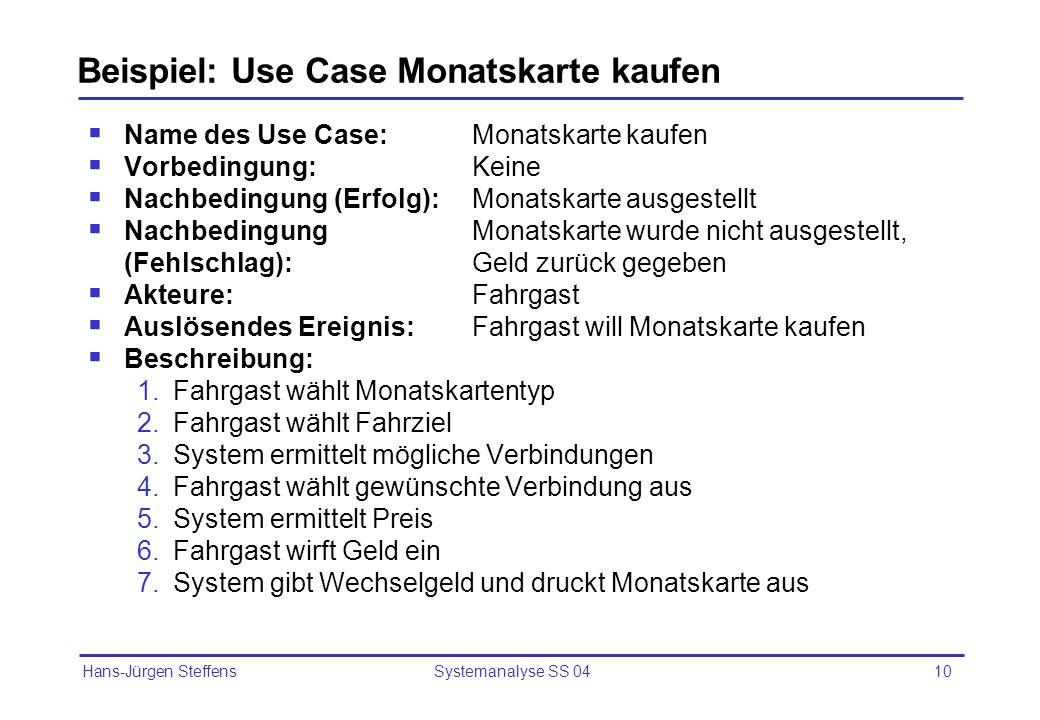 Hans-Jürgen Steffens Systemanalyse SS 0410 Beispiel: Use Case Monatskarte kaufen Name des Use Case:Monatskarte kaufen Vorbedingung:Keine Nachbedingung