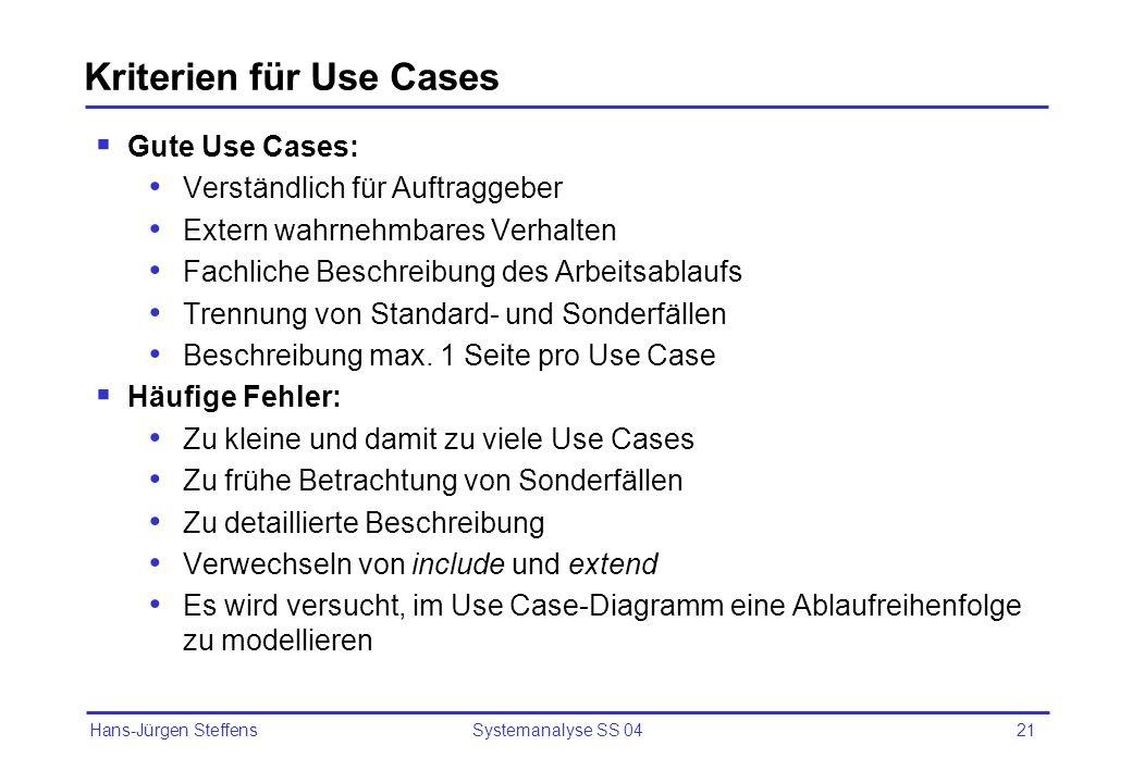 Hans-Jürgen Steffens Systemanalyse SS 0421 Kriterien für Use Cases Gute Use Cases: Verständlich für Auftraggeber Extern wahrnehmbares Verhalten Fachli