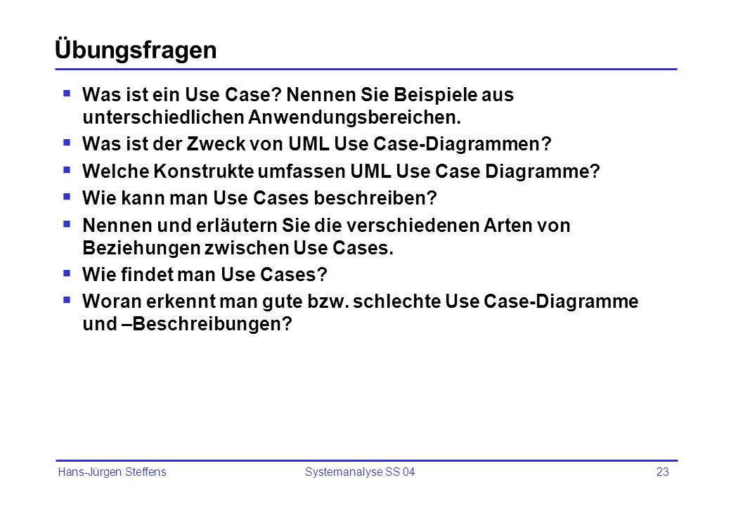 Hans-Jürgen Steffens Systemanalyse SS 0423 Übungsfragen Was ist ein Use Case? Nennen Sie Beispiele aus unterschiedlichen Anwendungsbereichen. Was ist