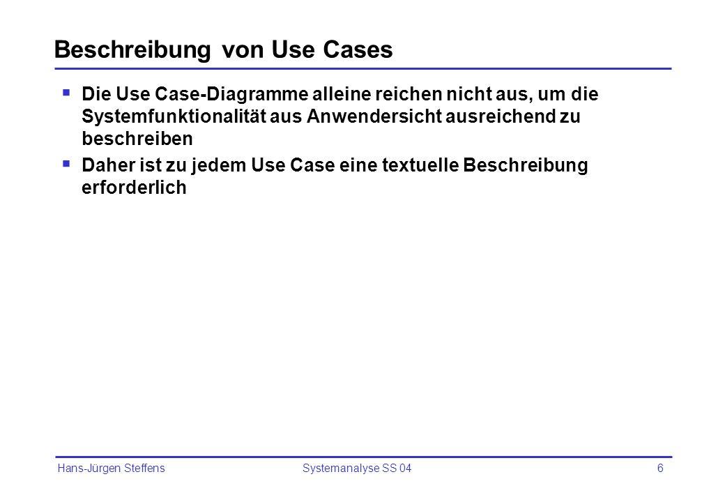Hans-Jürgen Steffens Systemanalyse SS 046 Beschreibung von Use Cases Die Use Case-Diagramme alleine reichen nicht aus, um die Systemfunktionalität aus
