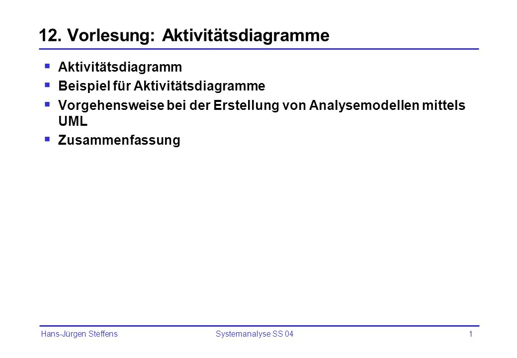 Hans-Jürgen Steffens Systemanalyse SS 042 Aktivitätsdiagramme (Activity Diagrams) Darstellung von zeitlich-logischen Abläufen in Form von aufeinanderfolgenden Aktivitäten incl.