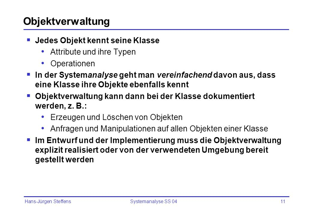 Hans-Jürgen Steffens Systemanalyse SS 0411 Objektverwaltung Jedes Objekt kennt seine Klasse Attribute und ihre Typen Operationen In der Systemanalyse