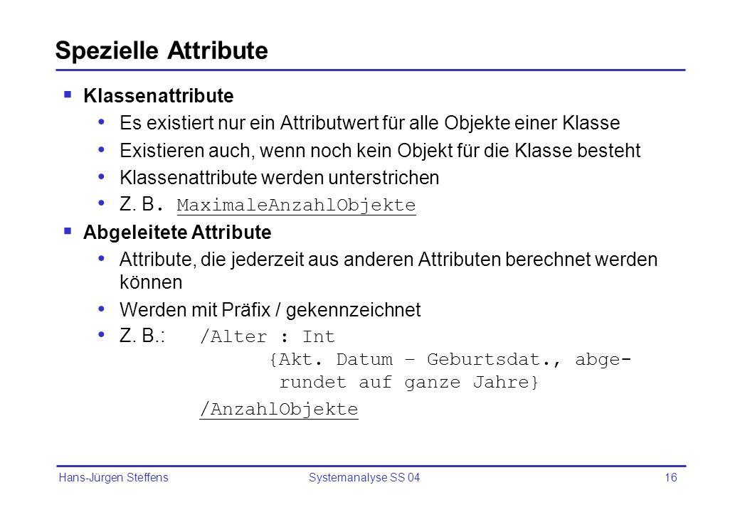 Hans-Jürgen Steffens Systemanalyse SS 0416 Spezielle Attribute Klassenattribute Es existiert nur ein Attributwert für alle Objekte einer Klasse Existi