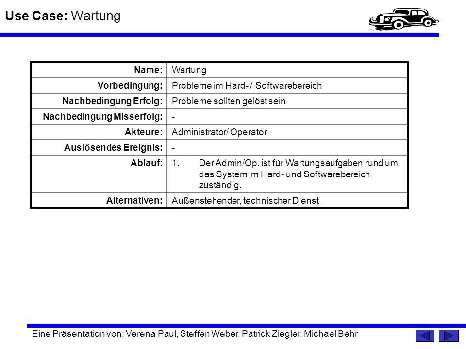 Use Case: Wartung Eine Präsentation von: Verena Paul, Steffen Weber, Patrick Ziegler, Michael Behr Name:Wartung Vorbedingung:Probleme im Hard- / Softw