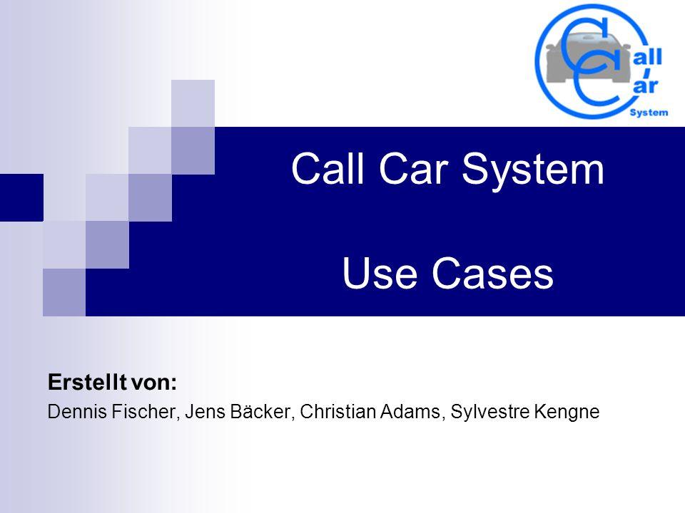 Call Car System Use Cases Erstellt von: Dennis Fischer, Jens Bäcker, Christian Adams, Sylvestre Kengne