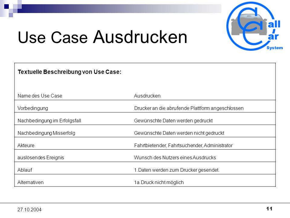 11 27.10.2004 Use Case Ausdrucken Textuelle Beschreibung von Use Case: Name des Use CaseAusdrucken VorbedingungDrucker an die abrufende Plattform ange