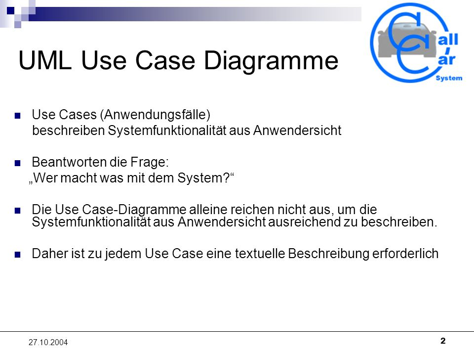 2 27.10.2004 UML Use Case Diagramme Use Cases (Anwendungsfälle) beschreiben Systemfunktionalität aus Anwendersicht Beantworten die Frage: Wer macht wa