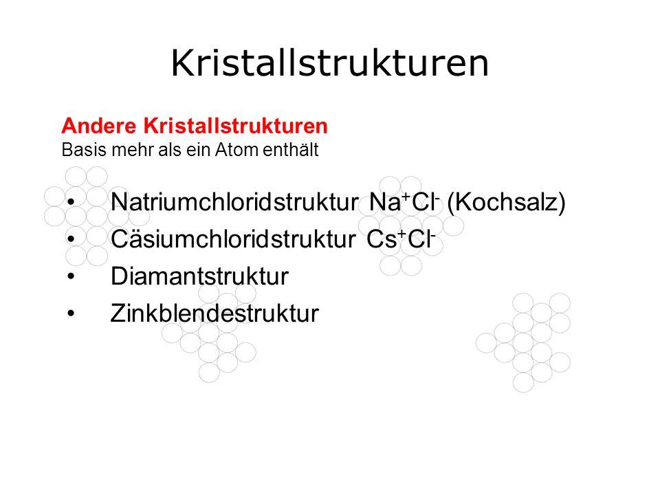 Kristallstrukturen Natriumchloridstruktur Na + Cl - (Kochsalz) Cäsiumchloridstruktur Cs + Cl - Diamantstruktur Zinkblendestruktur Andere Kristallstruk