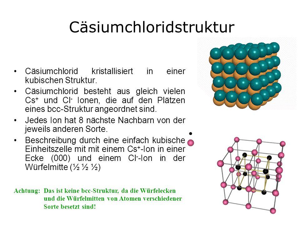 Cäsiumchloridstruktur Cäsiumchlorid kristallisiert in einer kubischen Struktur. Cäsiumchlorid besteht aus gleich vielen Cs + und Cl - Ionen, die auf d