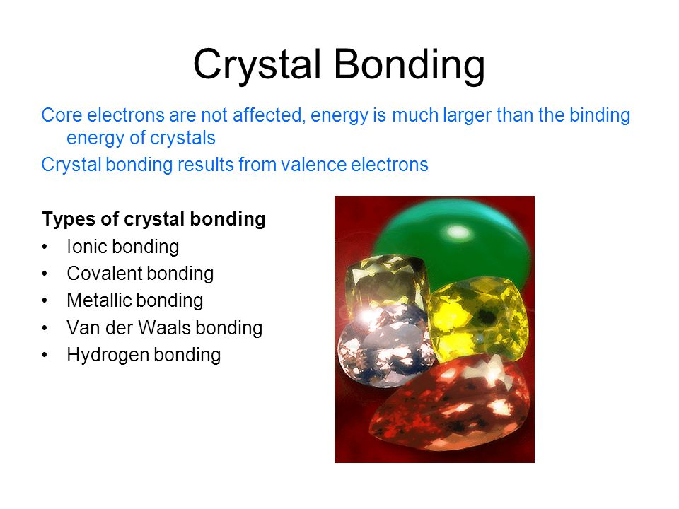 Crystal Bonding Core electrons are not affected, energy is much larger than the binding energy of crystals Crystal bonding results from valence electr