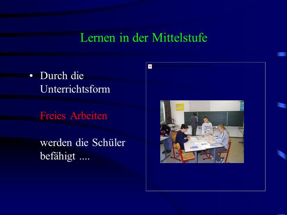 Lernen in der Mittelstufe Durch die Unterrichtsform Freies Arbeiten werden die Schüler befähigt....