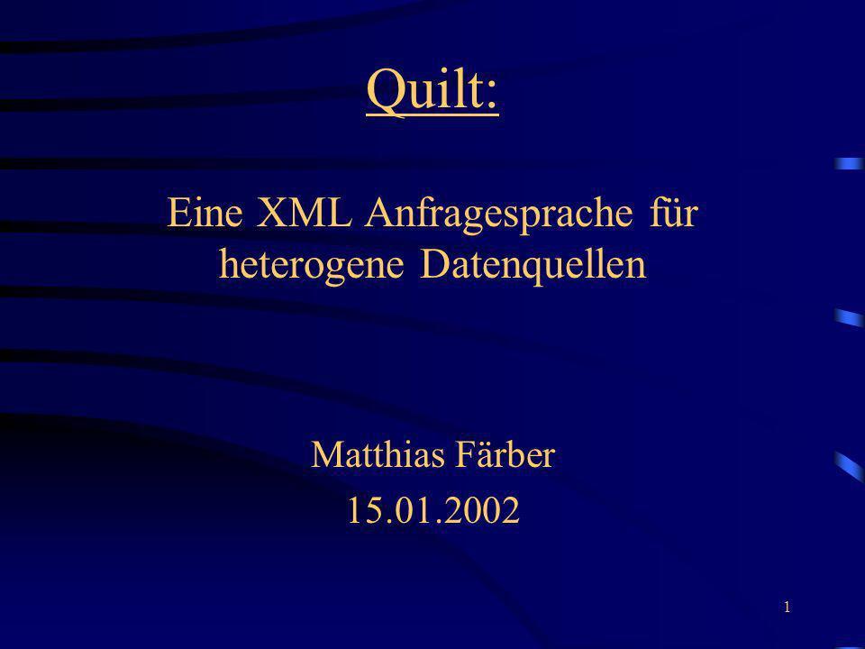 1 Quilt: Eine XML Anfragesprache für heterogene Datenquellen Matthias Färber 15.01.2002