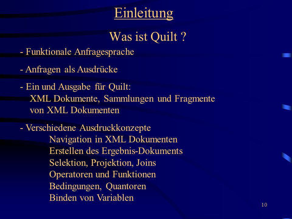 10 Einleitung Was ist Quilt ? - Funktionale Anfragesprache - Anfragen als Ausdrücke - Ein und Ausgabe für Quilt: XML Dokumente, Sammlungen und Fragmen