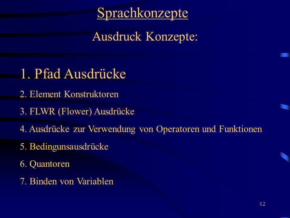 12 Sprachkonzepte Ausdruck Konzepte: 1. Pfad Ausdrücke 2. Element Konstruktoren 3. FLWR (Flower) Ausdrücke 4. Ausdrücke zur Verwendung von Operatoren