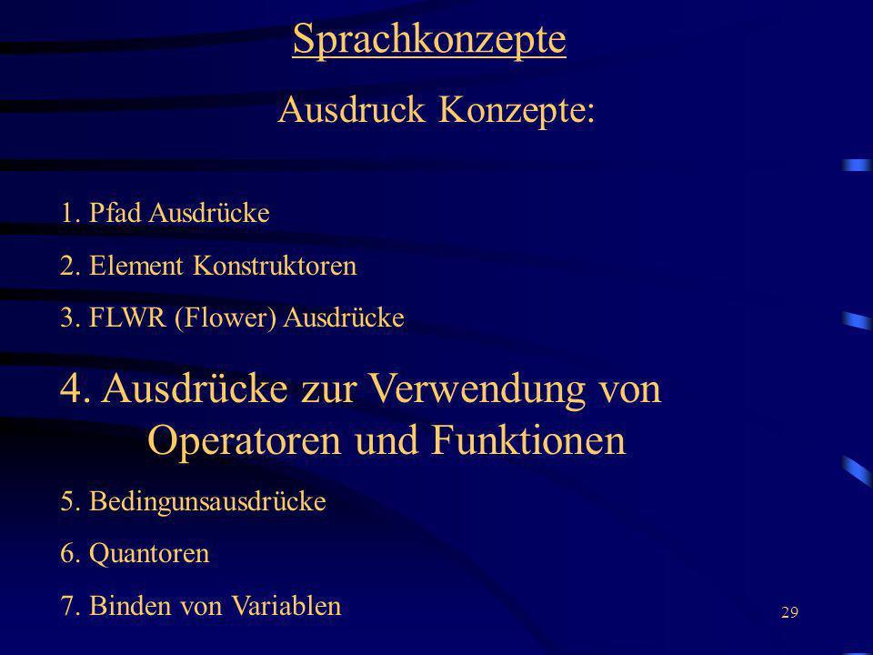 29 Sprachkonzepte Ausdruck Konzepte: 1. Pfad Ausdrücke 2. Element Konstruktoren 3. FLWR (Flower) Ausdrücke 4. Ausdrücke zur Verwendung von Operatoren