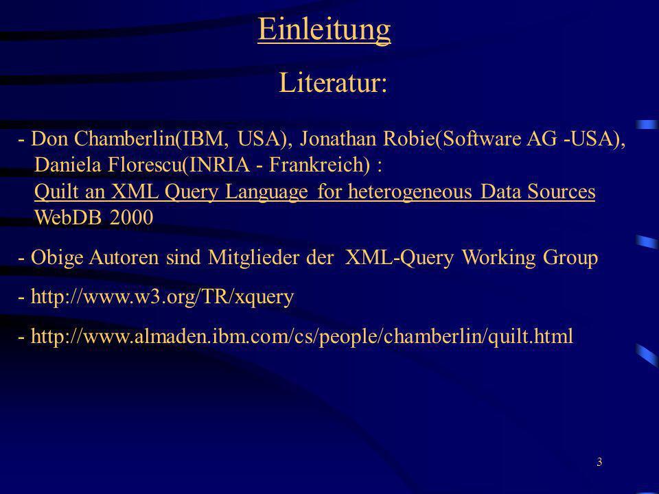3 Einleitung Literatur: - Don Chamberlin(IBM, USA), Jonathan Robie(Software AG -USA), Daniela Florescu(INRIA - Frankreich) : Quilt an XML Query Langua