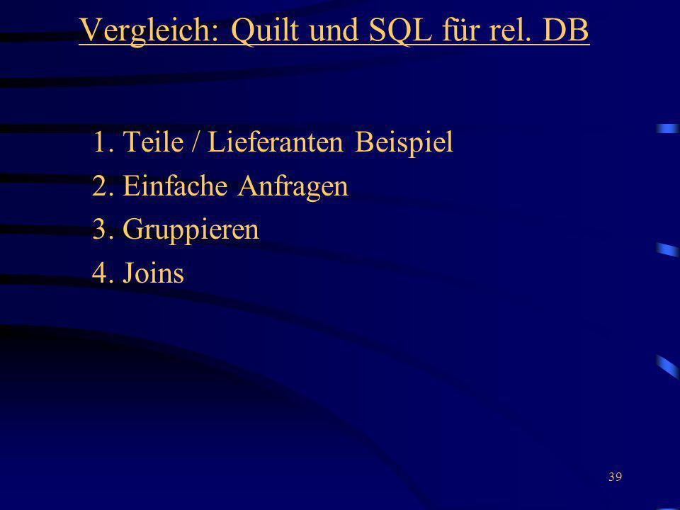 39 Vergleich: Quilt und SQL für rel. DB 1. Teile / Lieferanten Beispiel 2. Einfache Anfragen 3. Gruppieren 4. Joins